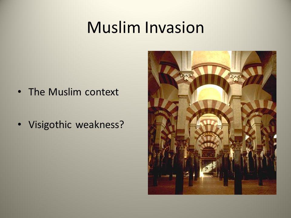 Muslim Invasion The Muslim context Visigothic weakness
