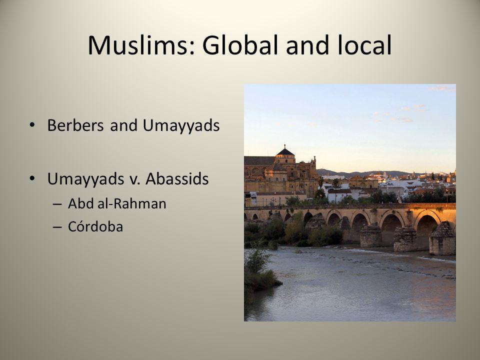 Muslims: Global and local Berbers and Umayyads Umayyads v. Abassids – Abd al-Rahman – Córdoba