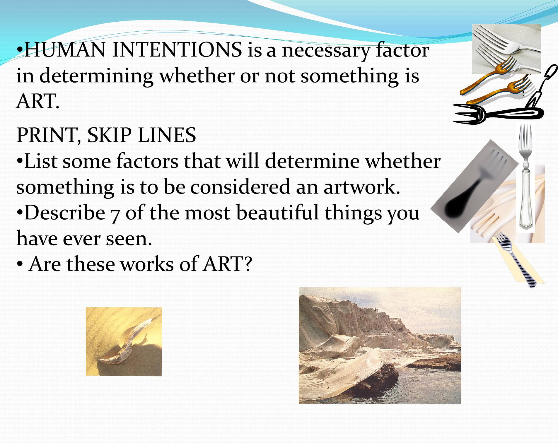 HUMAN INTENTIONS is a necessary factor in determining whether or not something is ART. PRINT, SKIP LINES List some factors that will determine whether
