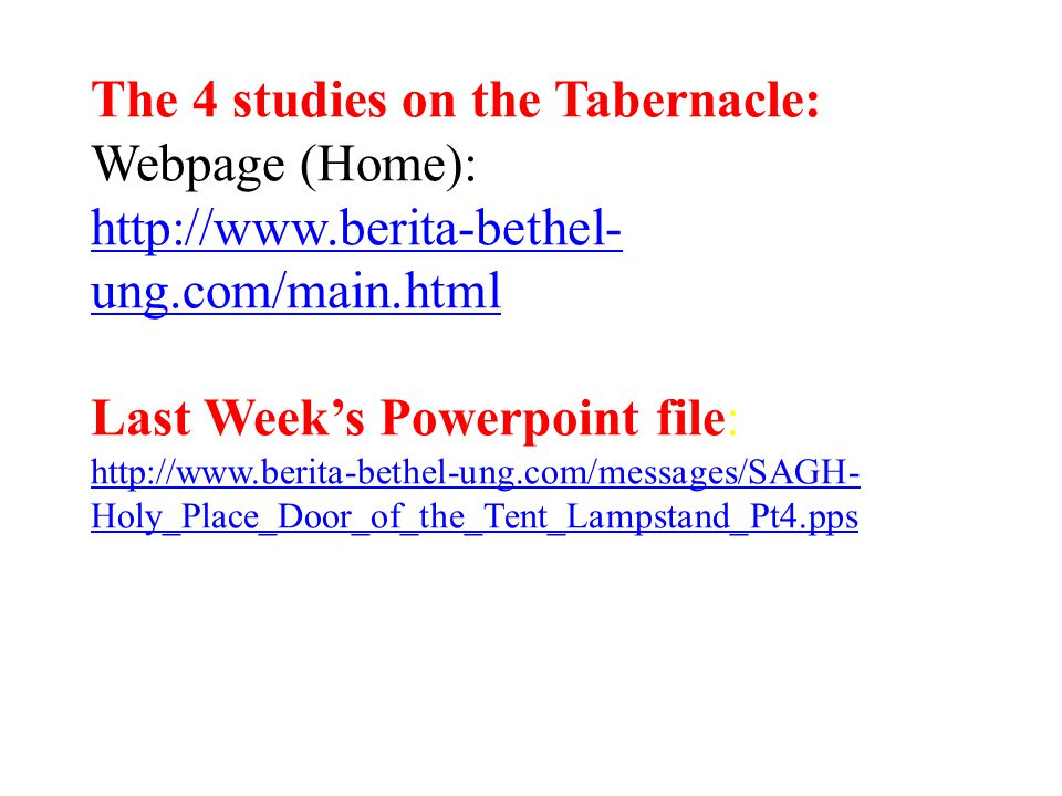 The 4 studies on the Tabernacle: Webpage (Home): http://www.berita-bethel- ung.com/main.html Last Week's Powerpoint file: http://www.berita-bethel-ung.com/messages/SAGH- Holy_Place_Door_of_the_Tent_Lampstand_Pt4.pps http://www.berita-bethel- ung.com/main.html http://www.berita-bethel-ung.com/messages/SAGH- Holy_Place_Door_of_the_Tent_Lampstand_Pt4.pps