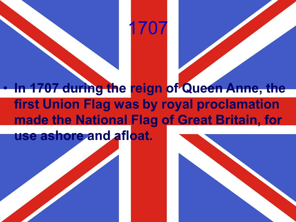 1707 In 1707 during the reign of Queen Anne, the first Union Flag was by royal proclamation made the National Flag of Great Britain, for use ashore an