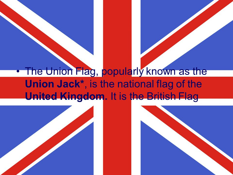The Union Flag, popularly known as the Union Jack*, is the national flag of the United Kingdom. It is the British Flag