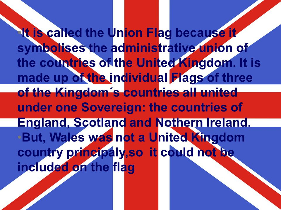 It is called the Union Flag because it symbolises the administrative union of the countries of the United Kingdom. It is made up of the individual Fla