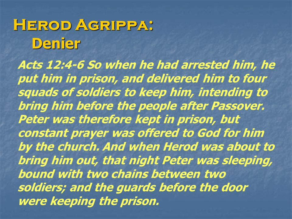 Herod Agrippa: Denier Denier Acts 12:4-6 So when he had arrested him, he put him in prison, and delivered him to four squads of soldiers to keep him, intending to bring him before the people after Passover.