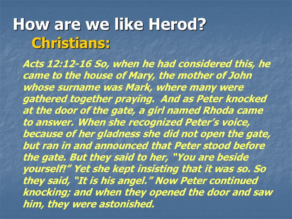 How are we like Herod? Christians: Christians: Acts 12:12-16 So, when he had considered this, he came to the house of Mary, the mother of John whose s