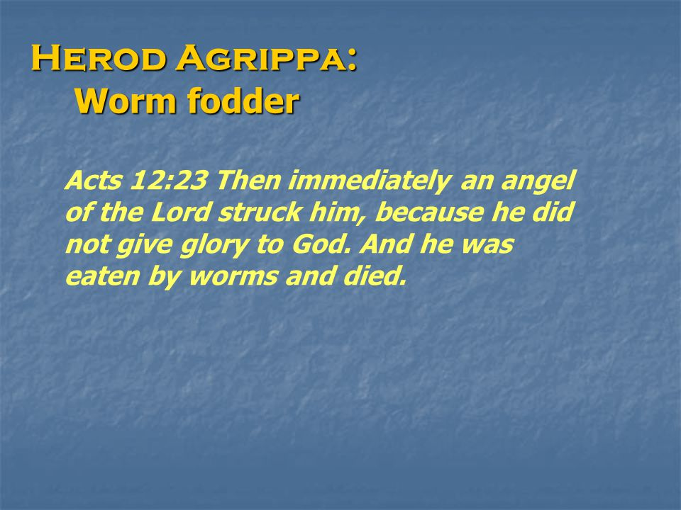 Herod Agrippa: Worm fodder Worm fodder Acts 12:23 Then immediately an angel of the Lord struck him, because he did not give glory to God. And he was e