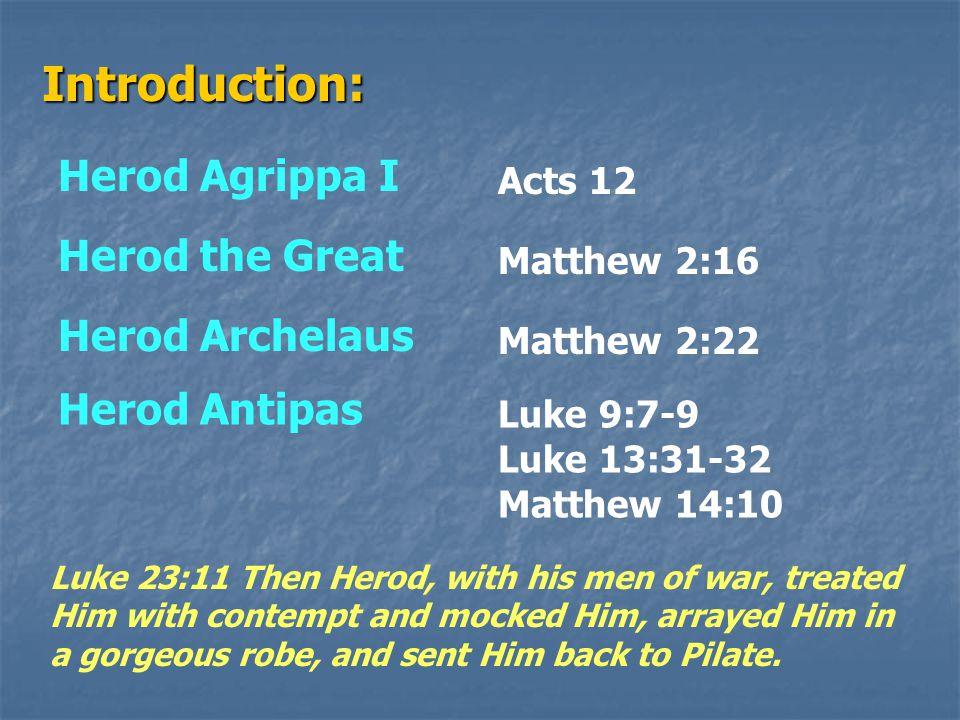Introduction: Herod Agrippa I Acts 12 Herod the Great Matthew 2:16 Herod Archelaus Matthew 2:22 Herod Antipas Luke 9:7-9 Luke 13:31-32 Matthew 14:10 Luke 23:11 Then Herod, with his men of war, treated Him with contempt and mocked Him, arrayed Him in a gorgeous robe, and sent Him back to Pilate.