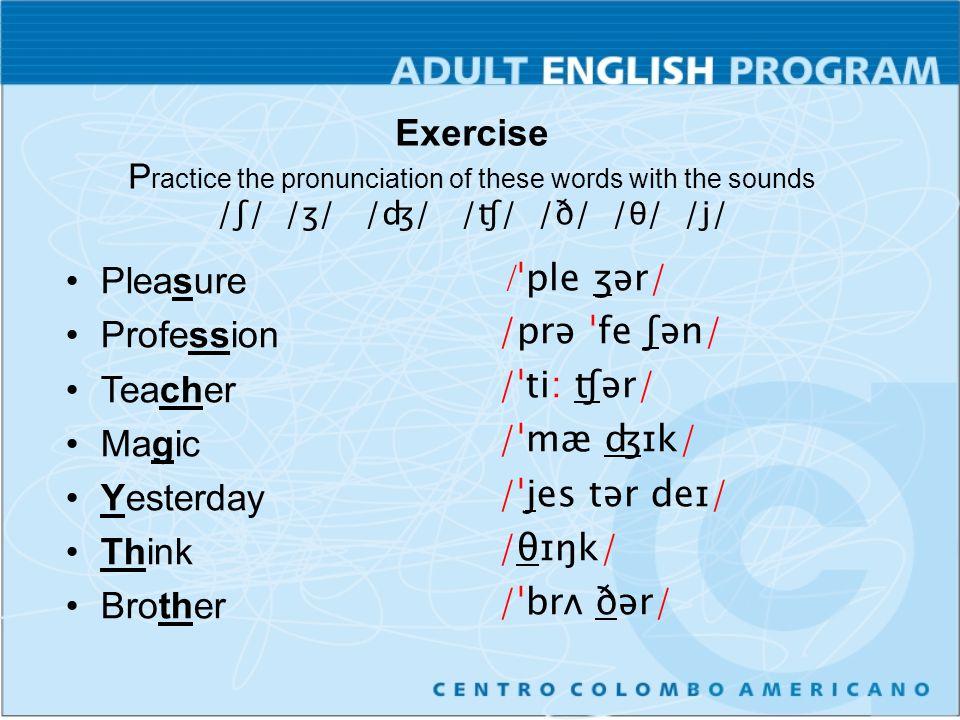 Exercise Find the phonetic transcription of the following words and then practice their pronunciation of sounds / ʧ /, / ʤ /, / ʃ /, / ʒ /, / ŋ /, / θ / and / ð / Measure Nation Bathtub There Tongue Age Question Lawyer /ˈme ʒər/ /ˈneɪ ʃən/ /ˈbæθ tʌb/ /ðer/ /tʌŋ/ /eɪʤ/ /ˈkwes ʧən/ /ˈlɔ: jər/