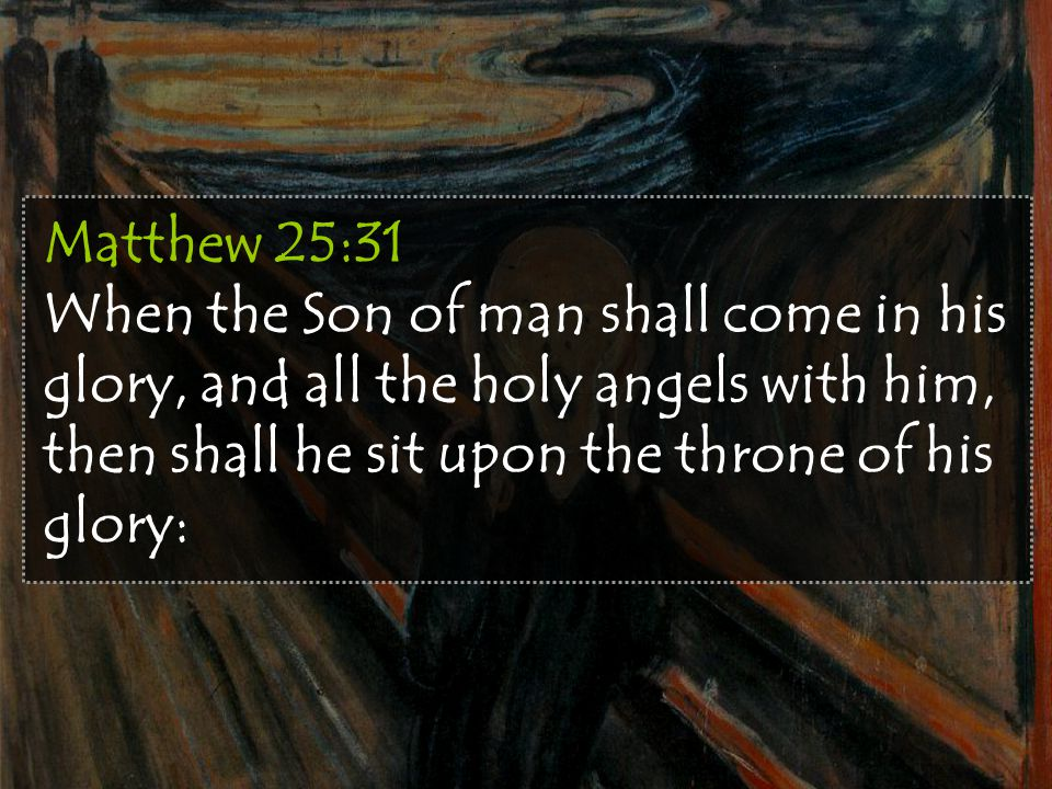 Matthew 25:31 When the Son of man shall come in his glory, and all the holy angels with him, then shall he sit upon the throne of his glory: