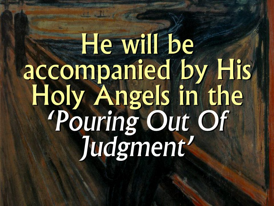 He will be accompanied by His Holy Angels in the 'Pouring Out Of Judgment'