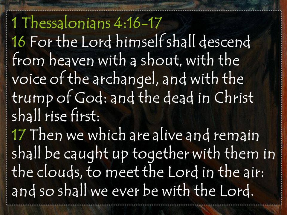 1 Thessalonians 4:16-17 16 For the Lord himself shall descend from heaven with a shout, with the voice of the archangel, and with the trump of God: and the dead in Christ shall rise first: 17 Then we which are alive and remain shall be caught up together with them in the clouds, to meet the Lord in the air: and so shall we ever be with the Lord.