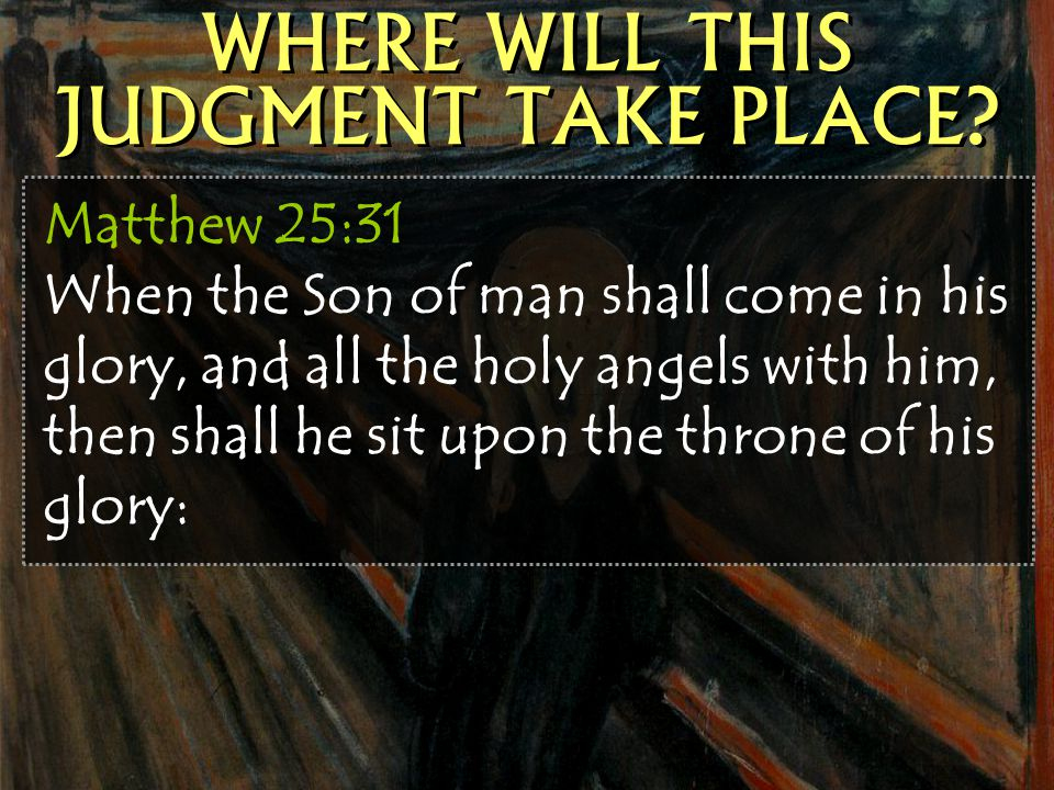 Matthew 25:31 When the Son of man shall come in his glory, and all the holy angels with him, then shall he sit upon the throne of his glory: WHERE WILL THIS JUDGMENT TAKE PLACE