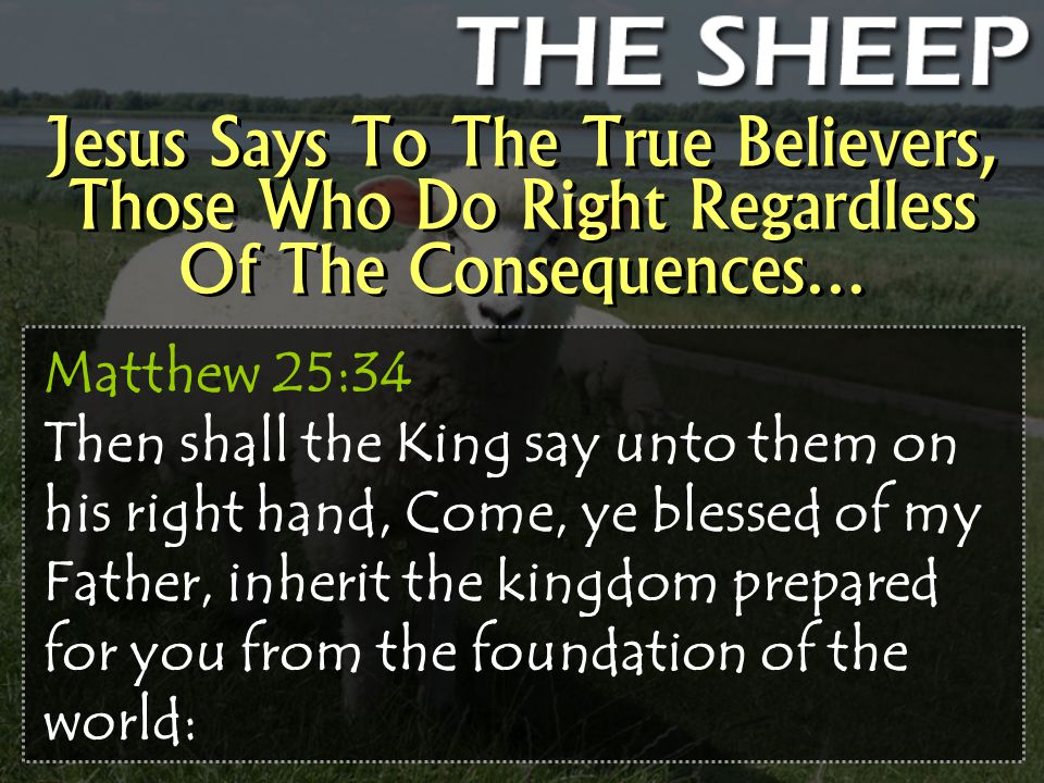 Jesus Says To The True Believers, Those Who Do Right Regardless Of The Consequences… Matthew 25:34 Then shall the King say unto them on his right hand, Come, ye blessed of my Father, inherit the kingdom prepared for you from the foundation of the world: