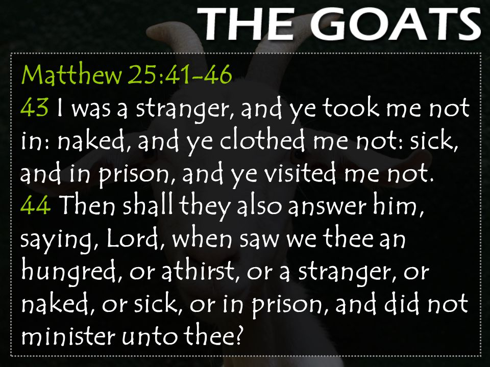 Matthew 25:41-46 43 I was a stranger, and ye took me not in: naked, and ye clothed me not: sick, and in prison, and ye visited me not.
