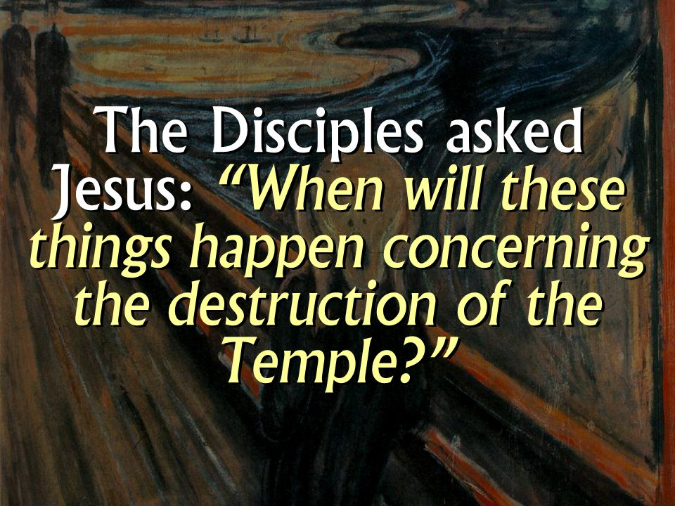 The Disciples asked Jesus: When will these things happen concerning the destruction of the Temple