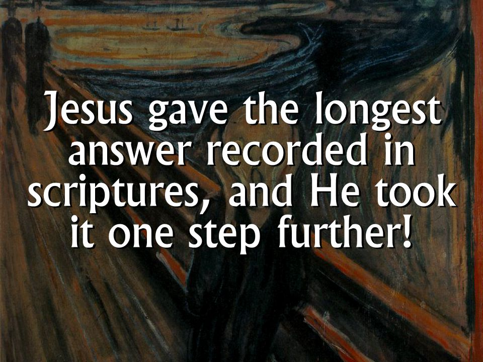 Jesus gave the longest answer recorded in scriptures, and He took it one step further!