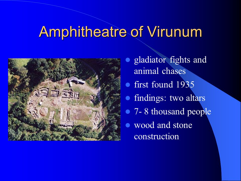Amphitheatre of Virunum gladiator fights and animal chases first found 1935 findings: two altars 7- 8 thousand people wood and stone construction