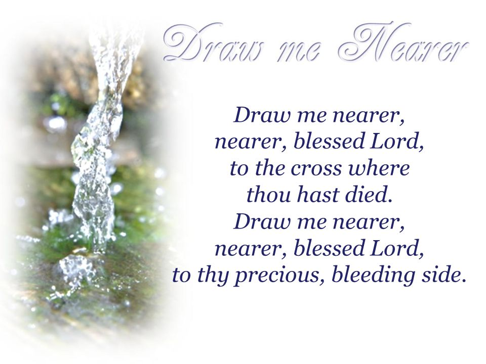 Draw me nearer, nearer, blessed Lord, to the cross where thou hast died.