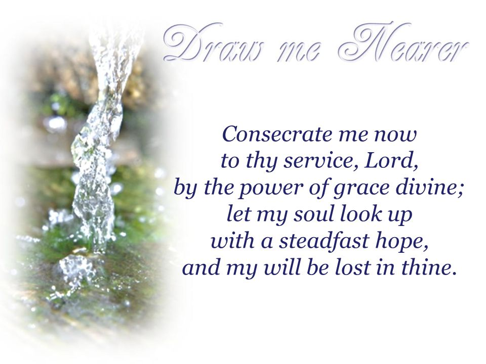 Consecrate me now to thy service, Lord, by the power of grace divine; let my soul look up with a steadfast hope, and my will be lost in thine.