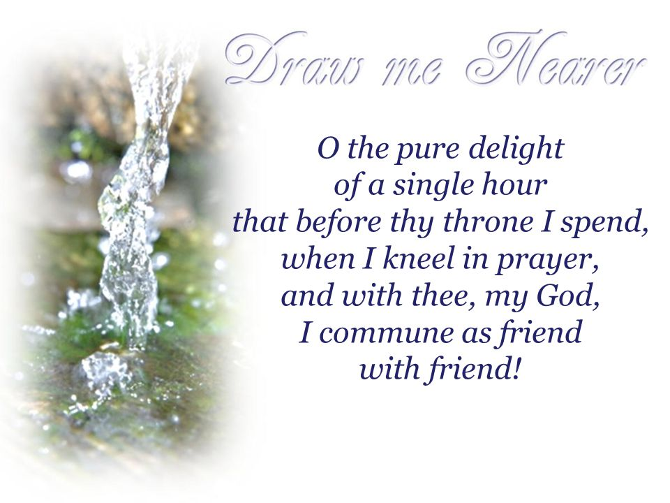 O the pure delight of a single hour that before thy throne I spend, when I kneel in prayer, and with thee, my God, I commune as friend with friend!
