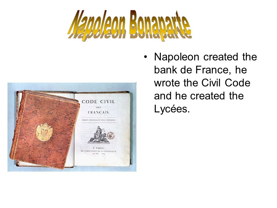 Napoleon created the bank de France, he wrote the Civil Code and he created the Lycées.