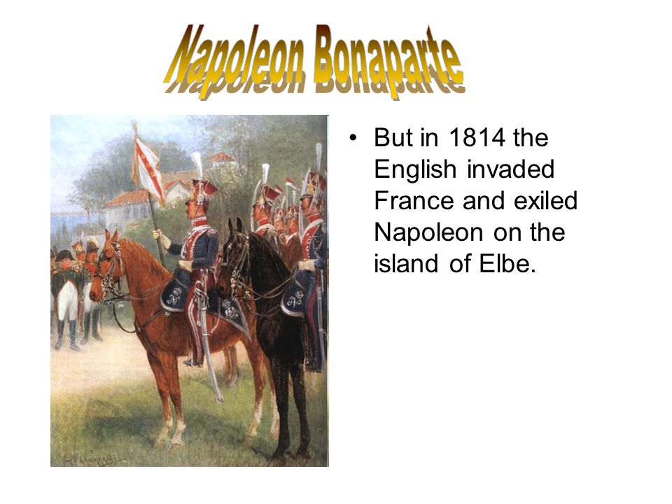 But in 1814 the English invaded France and exiled Napoleon on the island of Elbe.