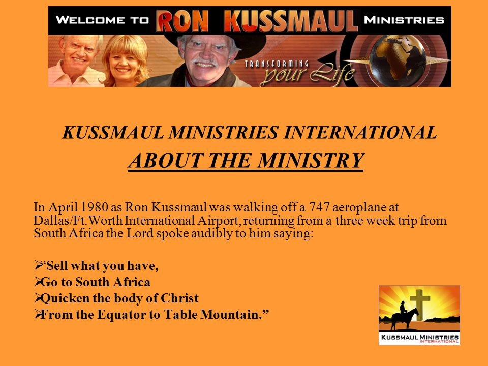 ABOUT THE MINISTRY In April 1980 as Ron Kussmaul was walking off a 747 aeroplane at Dallas/Ft.Worth International Airport, returning from a three week