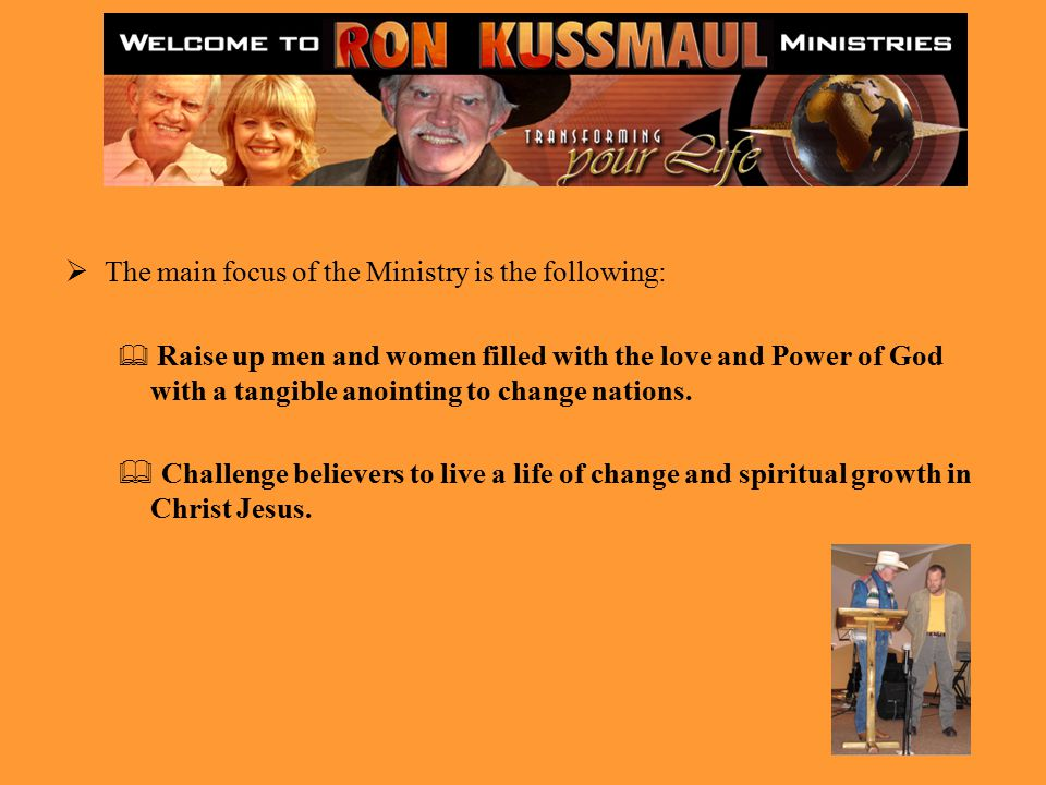  The main focus of the Ministry is the following:  Raise up men and women filled with the love and Power of God with a tangible anointing to change nations.