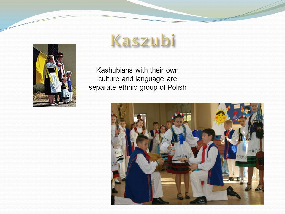 Kashubians with their own culture and language are separate ethnic group of Polish
