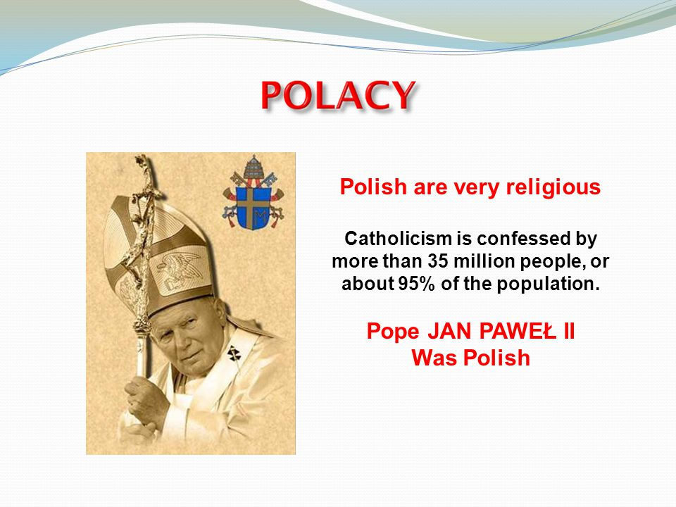 Polish are very religious Catholicism is confessed by more than 35 million people, or about 95% of the population.