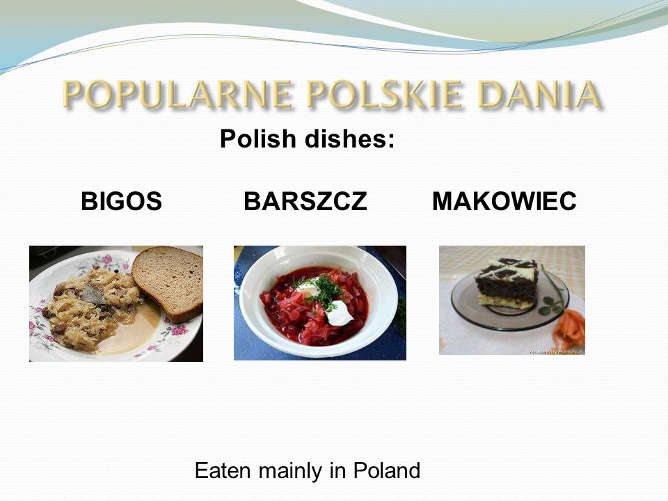 Polish dishes: BIGOS BARSZCZ MAKOWIEC Eaten mainly in Poland