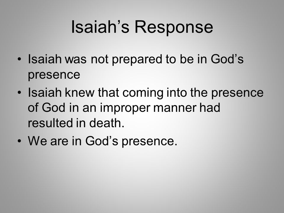 Isaiah's Response Isaiah was not prepared to be in God's presence Isaiah knew that coming into the presence of God in an improper manner had resulted