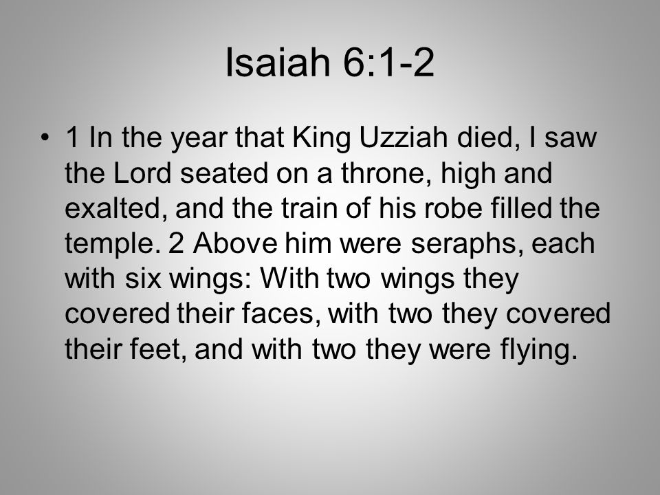Isaiah 6:1-2 1 In the year that King Uzziah died, I saw the Lord seated on a throne, high and exalted, and the train of his robe filled the temple. 2