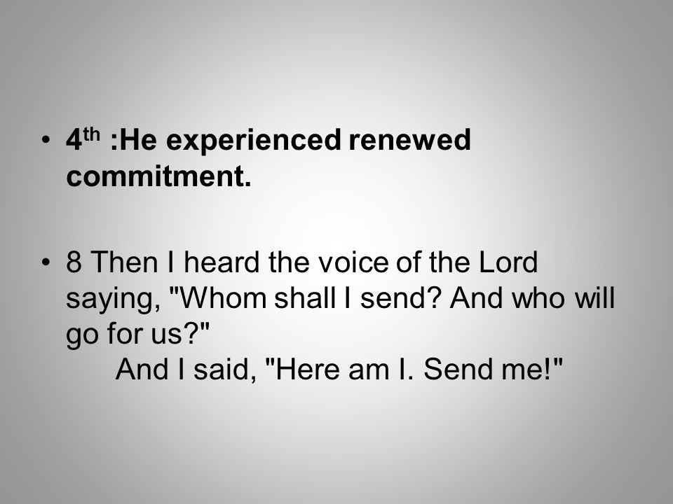 4 th :He experienced renewed commitment. 8 Then I heard the voice of the Lord saying,