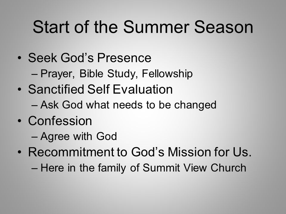 Start of the Summer Season Seek God's Presence –Prayer, Bible Study, Fellowship Sanctified Self Evaluation –Ask God what needs to be changed Confessio
