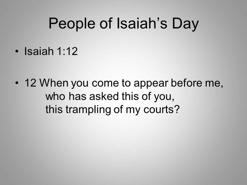 People of Isaiah's Day Isaiah 1:12 12 When you come to appear before me, who has asked this of you, this trampling of my courts?