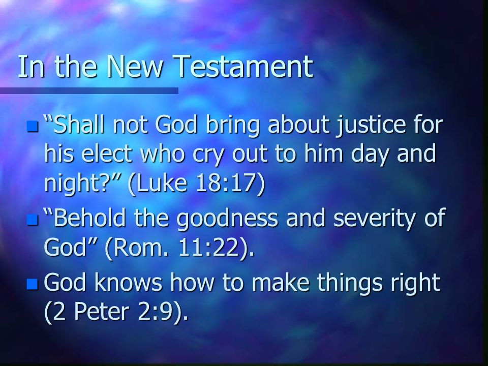 In the New Testament n Shall not God bring about justice for his elect who cry out to him day and night (Luke 18:17) n Behold the goodness and severity of God (Rom.