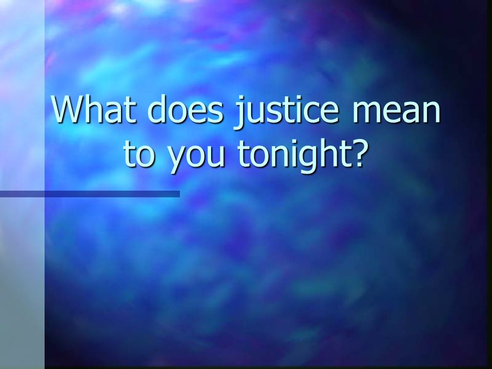 What does justice mean to you tonight?