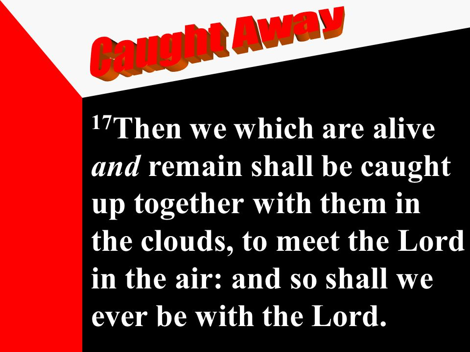 17 Then we which are alive and remain shall be caught up together with them in the clouds, to meet the Lord in the air: and so shall we ever be with t