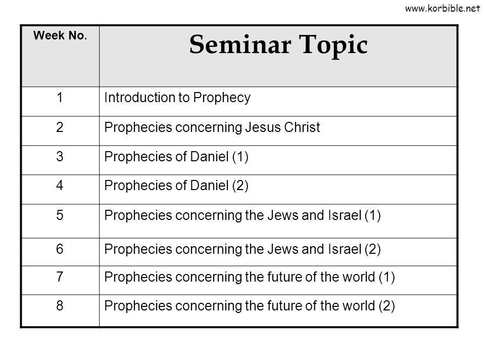 Week No. Seminar Topic 1Introduction to Prophecy 2Prophecies concerning Jesus Christ 3Prophecies of Daniel (1) 4Prophecies of Daniel (2) 5Prophecies c