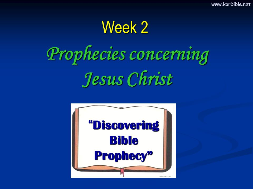 www.korbible.net In the Old Testament, there are specific prophecies about the Messiah regarding:  His Birth  His Life  His Death  His Resurrection  His Ascension Prophecies concerning Jesus Christ