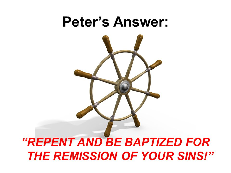 Peter's Answer: REPENT AND BE BAPTIZED FOR THE REMISSION OF YOUR SINS!
