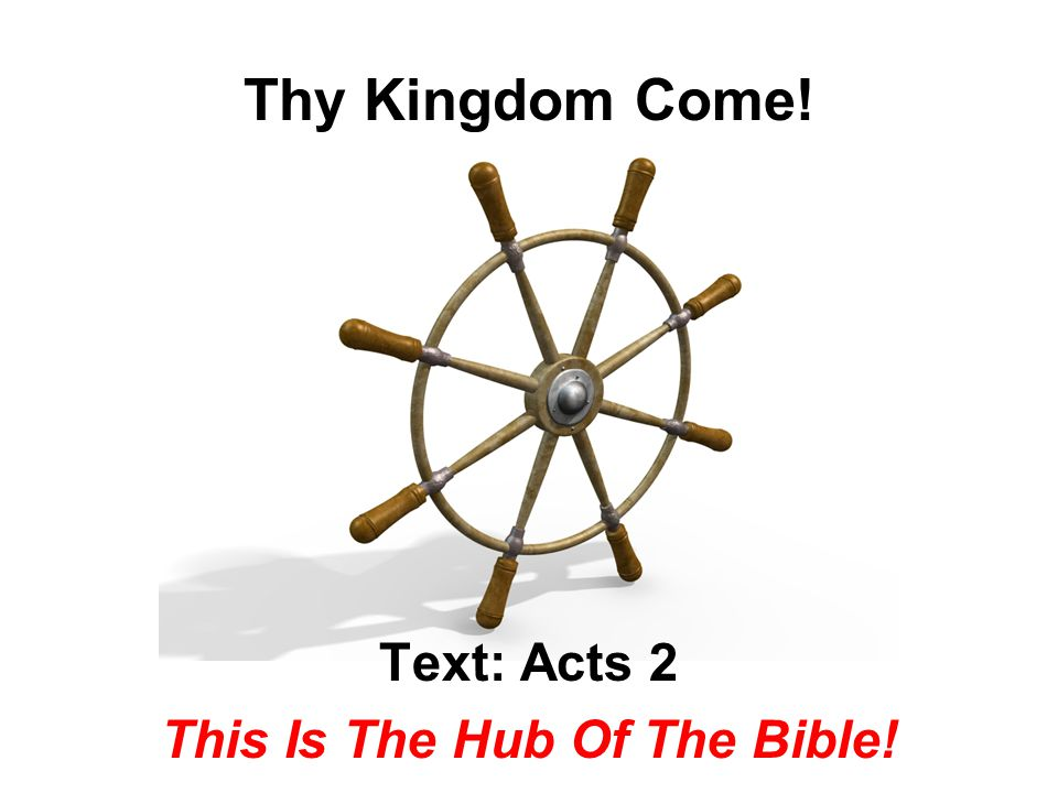Thy Kingdom Come! Text: Acts 2 This Is The Hub Of The Bible!