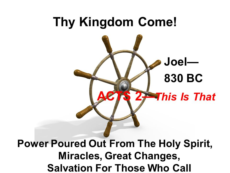 Thy Kingdom Come! Joel— 830 BC ACTS 2— This Is That Power Poured Out From The Holy Spirit, Miracles, Great Changes, Salvation For Those Who Call