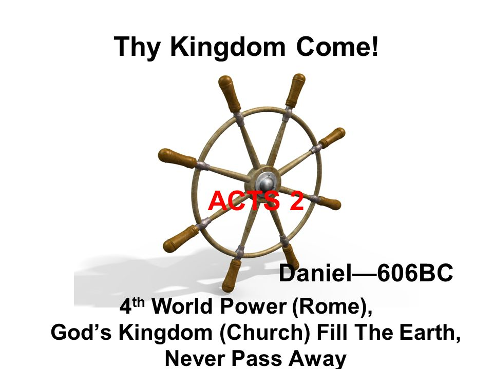 Thy Kingdom Come! ACTS 2 Daniel—606BC 4 th World Power (Rome), God's Kingdom (Church) Fill The Earth, Never Pass Away