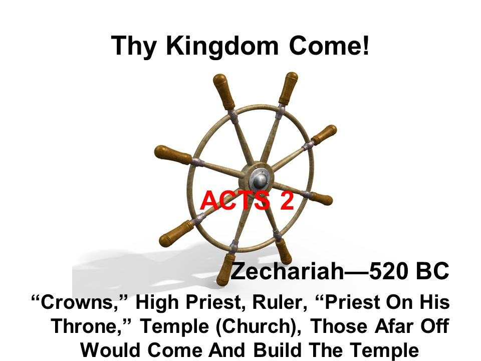 """Thy Kingdom Come! ACTS 2 Zechariah—520 BC """"Crowns,"""" High Priest, Ruler, """"Priest On His Throne,"""" Temple (Church), Those Afar Off Would Come And Build T"""