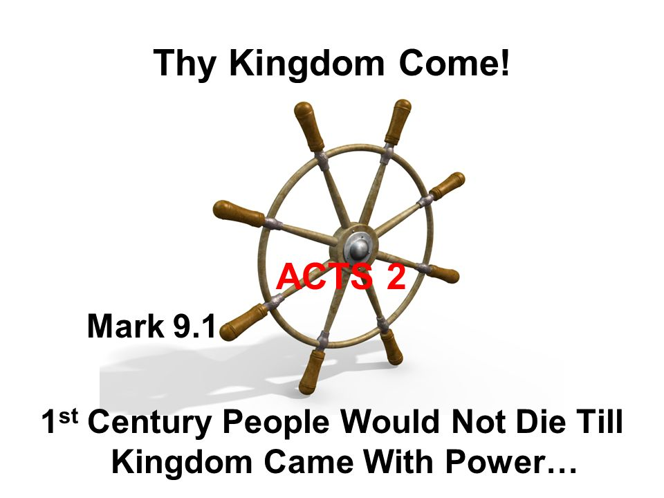 Thy Kingdom Come! ACTS 2 Mark 9.1 1 st Century People Would Not Die Till Kingdom Came With Power…