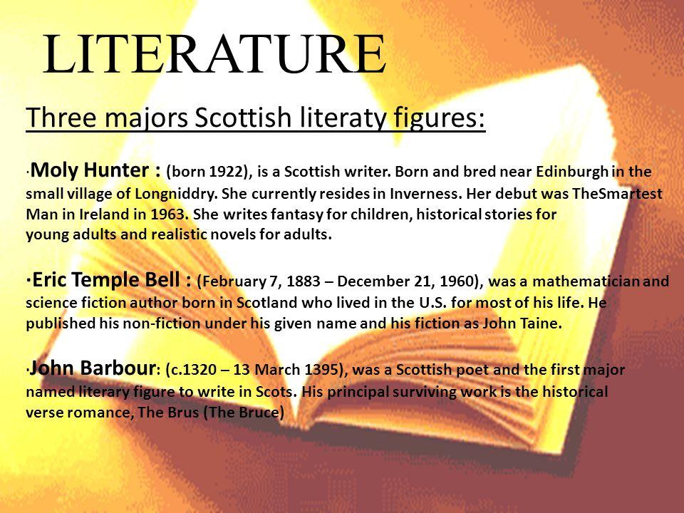 LITERATURE Three majors Scottish literaty figures: ∙ Moly Hunter : (born 1922), is a Scottish writer.
