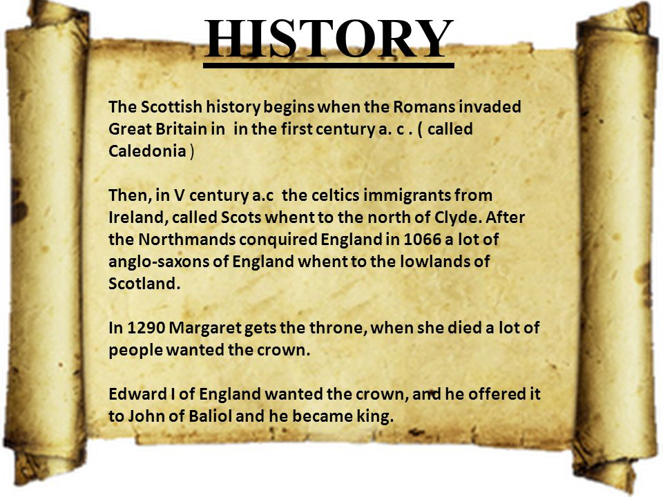 HISTORY The Scottish history begins when the Romans invaded Great Britain in in the first century a. c. ( called Caledonia ) Then, in V century a.c th