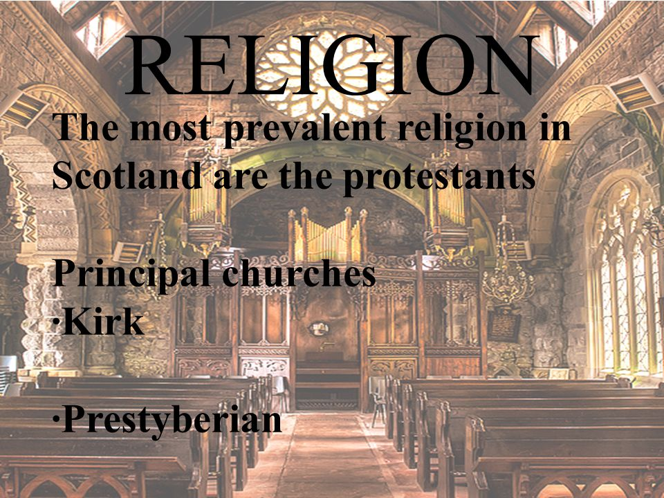 RELIGION The most prevalent religion in Scotland are the protestants Principal churches ·Kirk ·Prestyberian